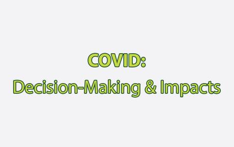 COVID: Decision-Making & Impacts